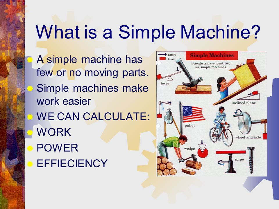 What is a Simple Machine.A simple machine has few or no moving parts.