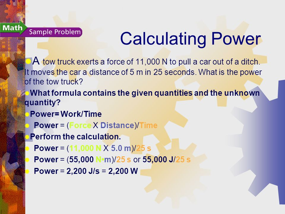 Calculating Power A tow truck exerts a force of 11,000 N to pull a car out of a ditch.