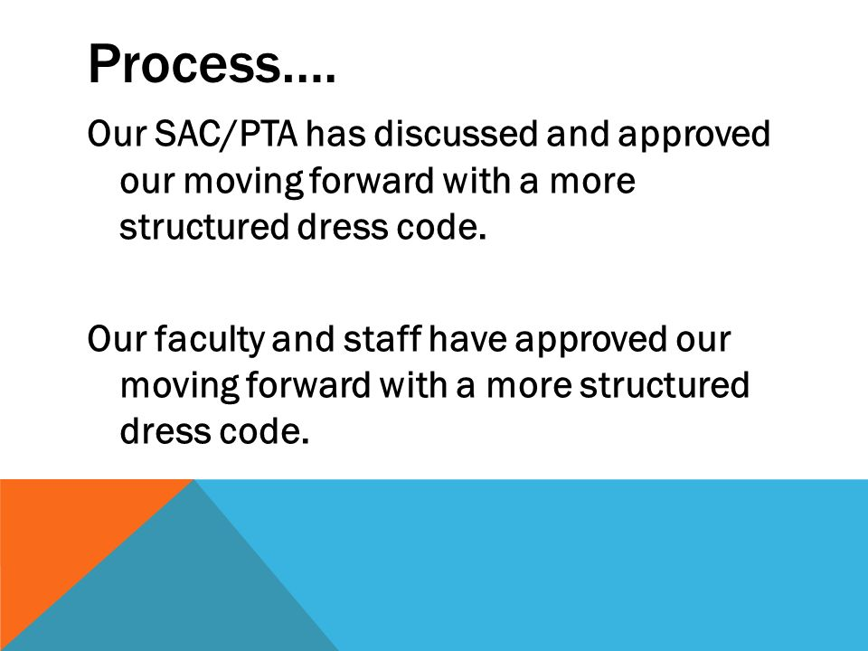 Process…. Our SAC/PTA has discussed and approved our moving forward with a more structured dress code. Our faculty and staff have approved our moving