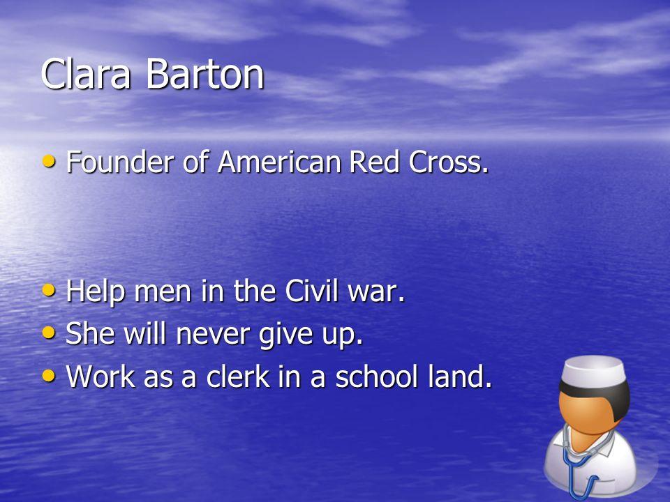 Clara Barton Founder of American Red Cross. Founder of American Red Cross. Help men in the Civil war. Help men in the Civil war. She will never give u