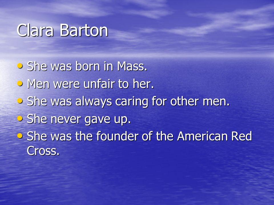 Clara Barton She was born in Mass. She was born in Mass. Men were unfair to her. Men were unfair to her. She was always caring for other men. She was