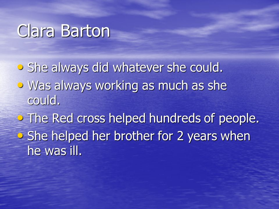 Clara Barton She always did whatever she could. She always did whatever she could. Was always working as much as she could. Was always working as much