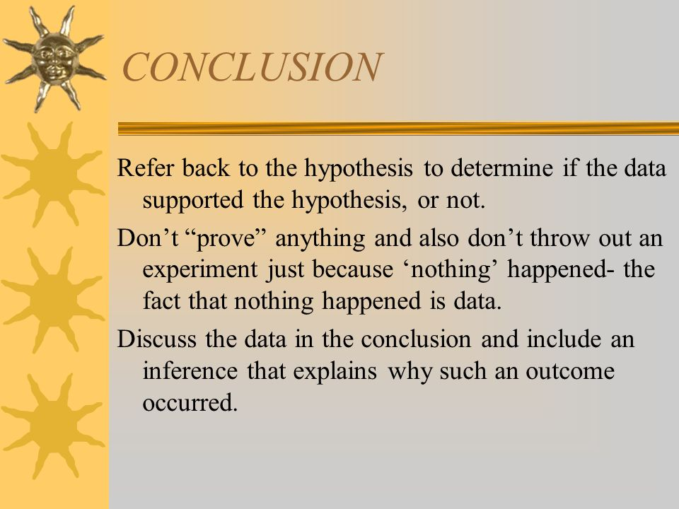 CONCLUSION Refer back to the hypothesis to determine if the data supported the hypothesis, or not. Dont prove anything and also dont throw out an expe