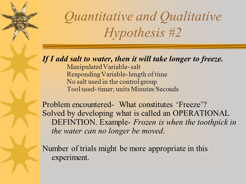 Quantitative and Qualitative Hypothesis #2 If I add salt to water, then it will take longer to freeze. Manipulated Variable- salt Responding Variable-