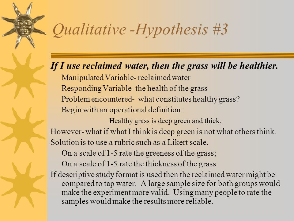 Qualitative -Hypothesis #3 If I use reclaimed water, then the grass will be healthier. Manipulated Variable- reclaimed water Responding Variable- the