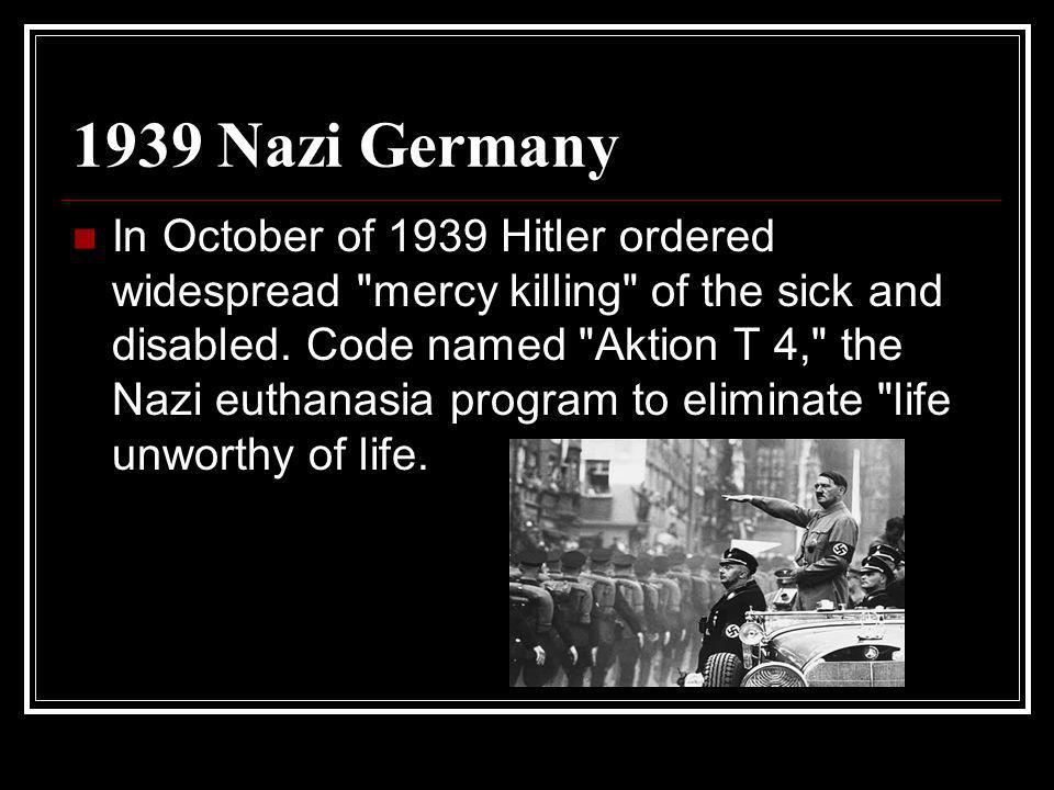 1939 Nazi Germany In October of 1939 Hitler ordered widespread mercy killing of the sick and disabled.