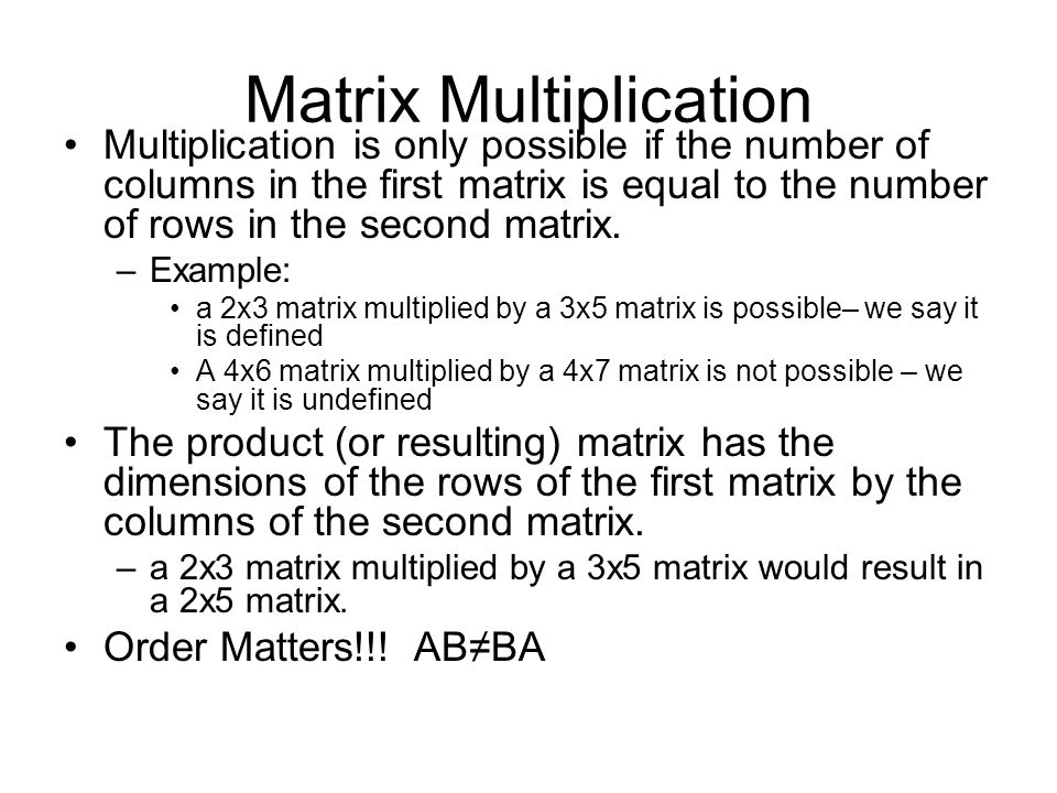 Matrix Multiplication Multiplication is only possible if the number of columns in the first matrix is equal to the number of rows in the second matrix