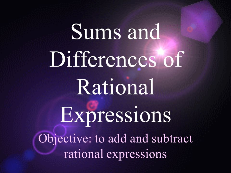 Sums and Differences of Rational Expressions Objective: to add and subtract rational expressions