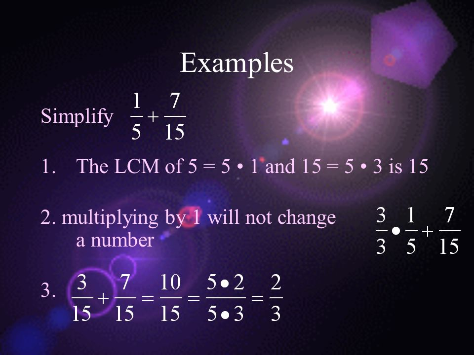 Examples Simplify 1.The LCM of 5 = 5 1 and 15 = 5 3 is 15 2. multiplying by 1 will not change a number 3.