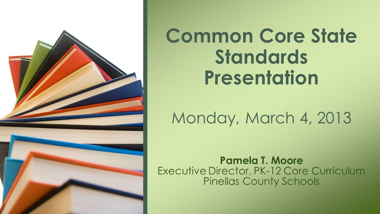 Pamela T. Moore Executive Director, PK-12 Core Curriculum Pinellas County Schools Common Core State Standards Presentation Monday, March 4, 2013