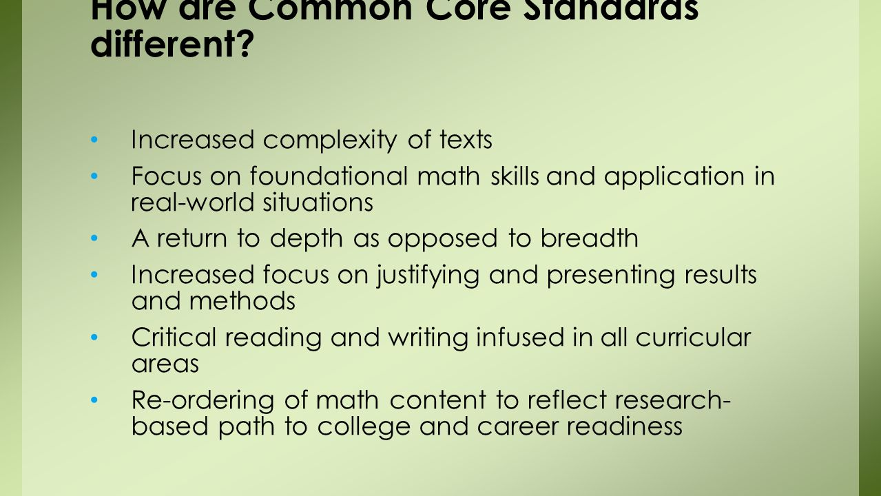 Increased complexity of texts Focus on foundational math skills and application in real-world situations A return to depth as opposed to breadth Increased focus on justifying and presenting results and methods Critical reading and writing infused in all curricular areas Re-ordering of math content to reflect research- based path to college and career readiness How are Common Core Standards different