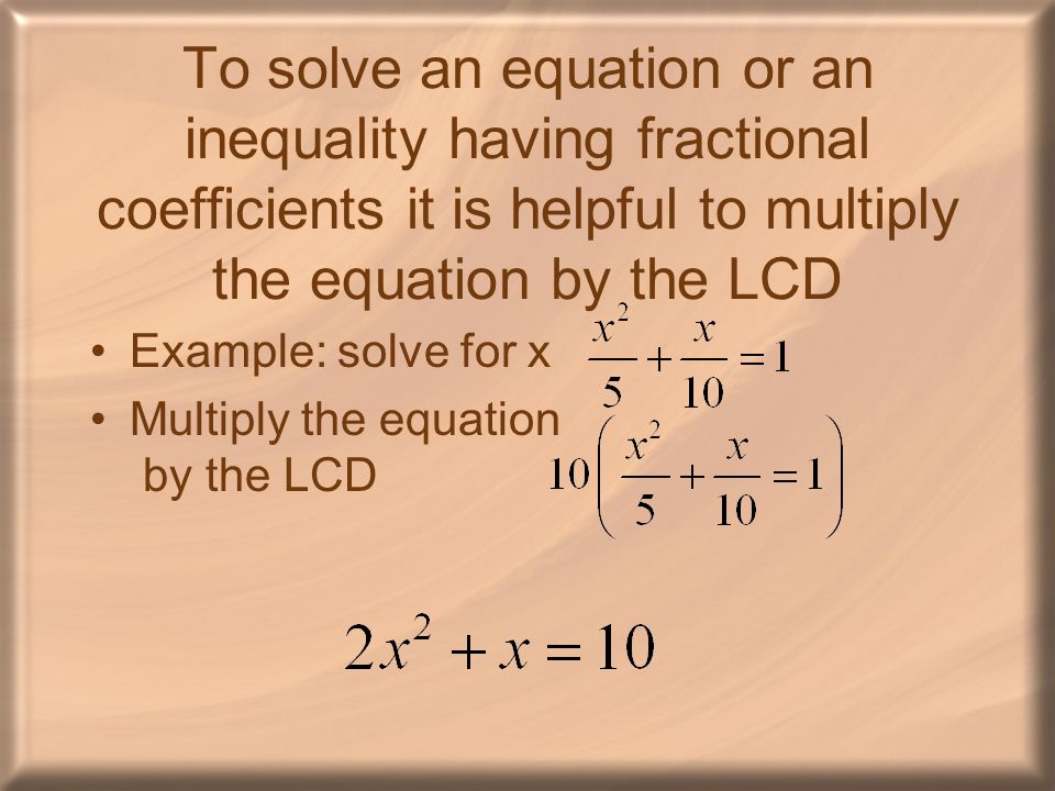 To solve an equation or an inequality having fractional coefficients it is helpful to multiply the equation by the LCD Example: solve for x Multiply t