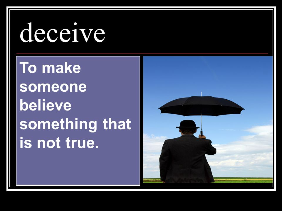 deceive To make someone believe something that is not true.