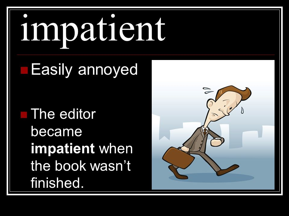 impatient Easily annoyed The editor became impatient when the book wasnt finished.