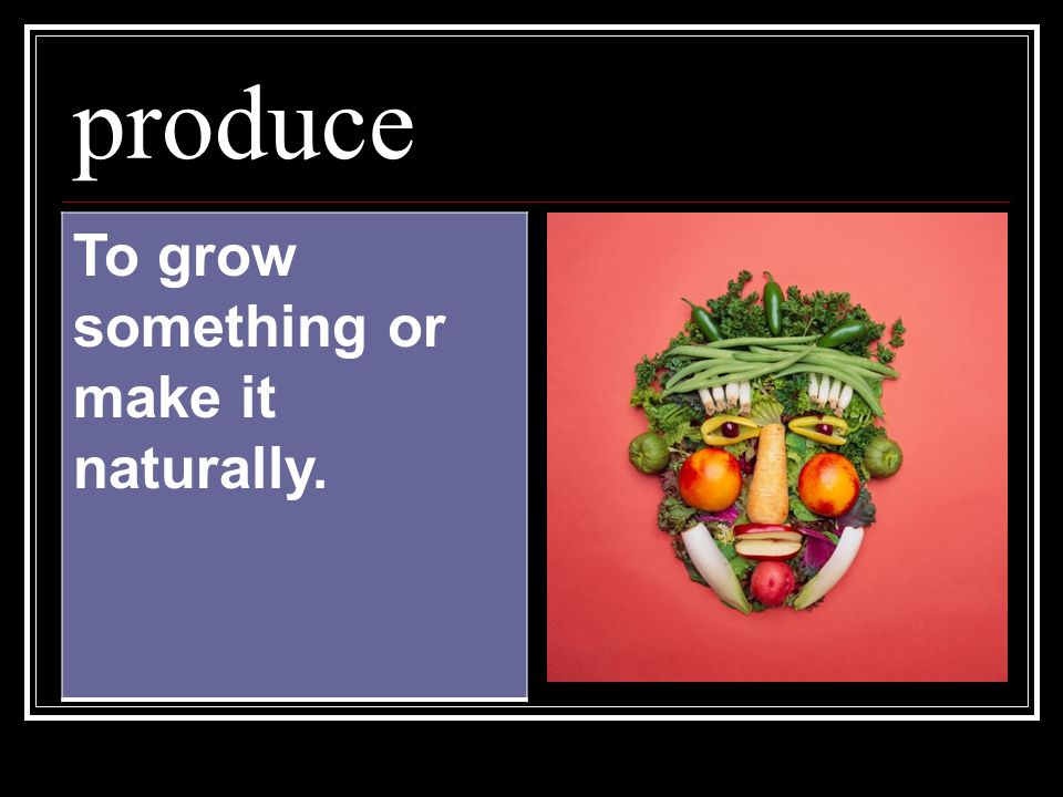 produce To grow something or make it naturally.