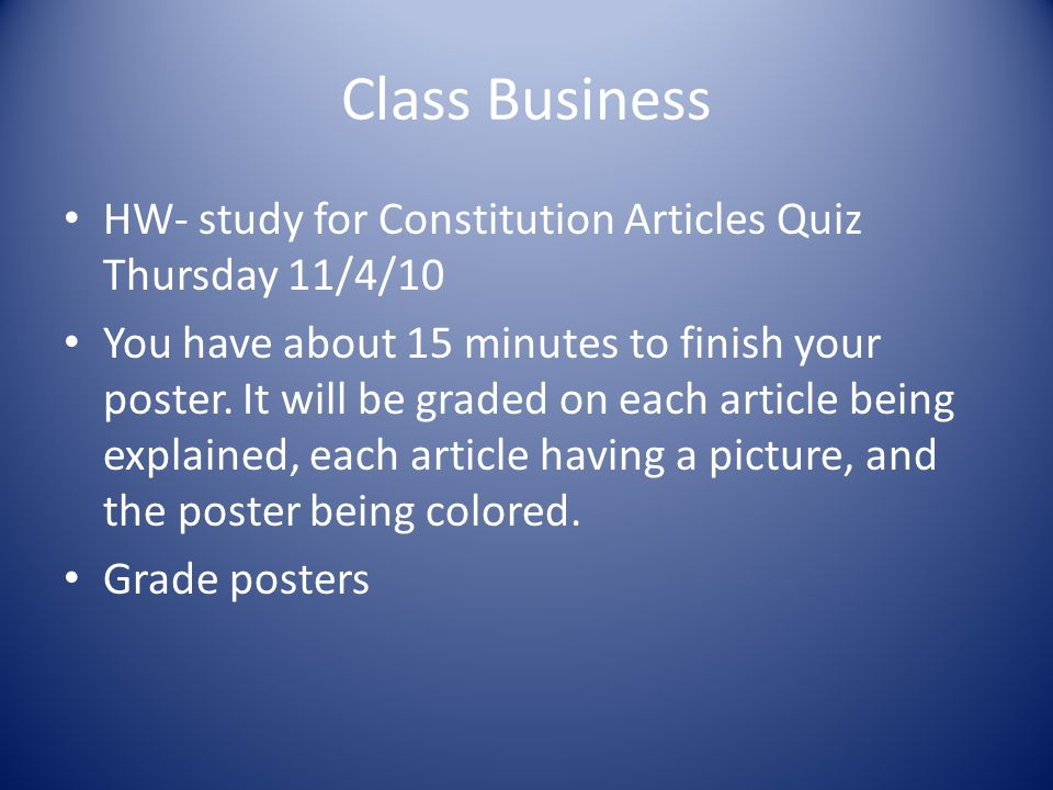 Class Business HW- study for Constitution Articles Quiz Thursday 11/4/10 You have about 15 minutes to finish your poster. It will be graded on each ar