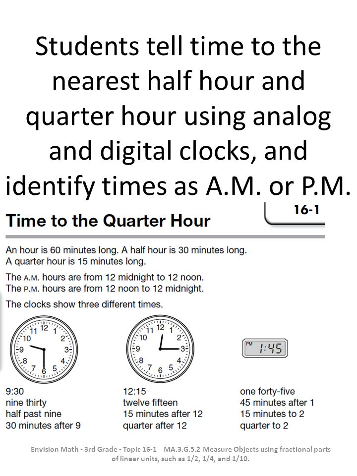 Students tell time to the nearest half hour and quarter hour using analog and digital clocks, and identify times as A.M. or P.M. Envision Math - 3rd G