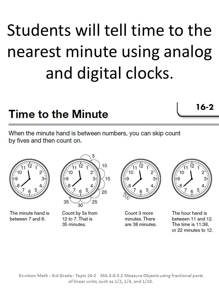 Students will tell time to the nearest minute using analog and digital clocks. Envision Math - 3rd Grade - Topic 16-2 MA.3.G.5.2 Measure Objects using