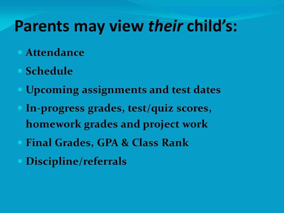 (Continued) Demographic information Medical information Important school messages, announcements, and upcoming school events School calendar showing meetings and upcoming assignments Alerts concerning your childs attendance since your last log in Select direct email links to your childs teachers Parents may view their childs: