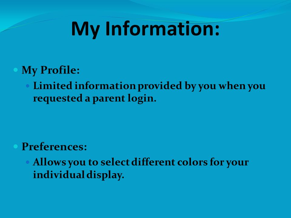 My Information: My Profile: Limited information provided by you when you requested a parent login. Preferences: Allows you to select different colors