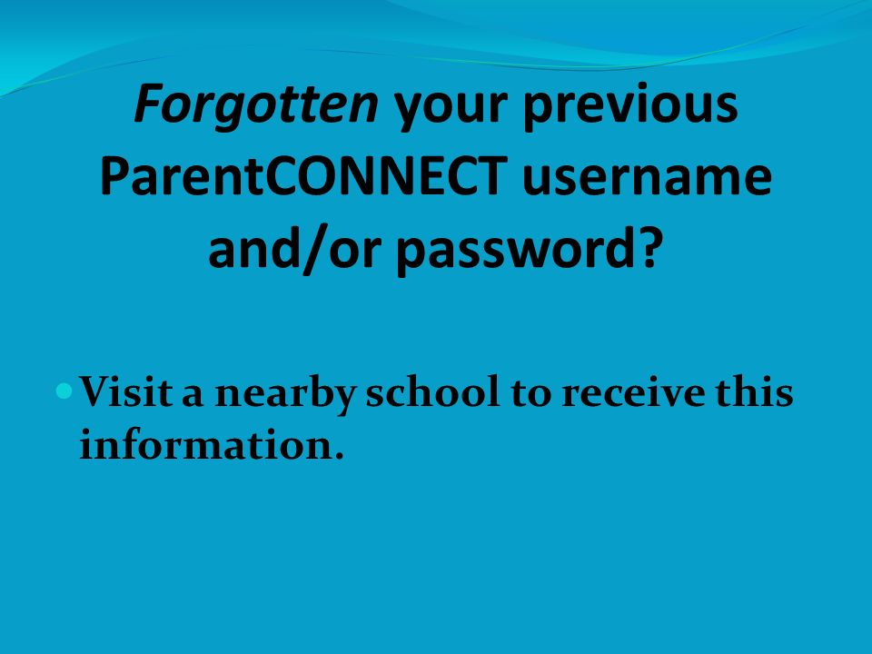 Forgotten your previous ParentCONNECT username and/or password.