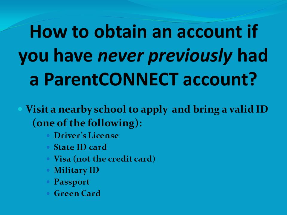 How to obtain an account if you have never previously had a ParentCONNECT account? Visit a nearby school to apply and bring a valid ID (one of the fol