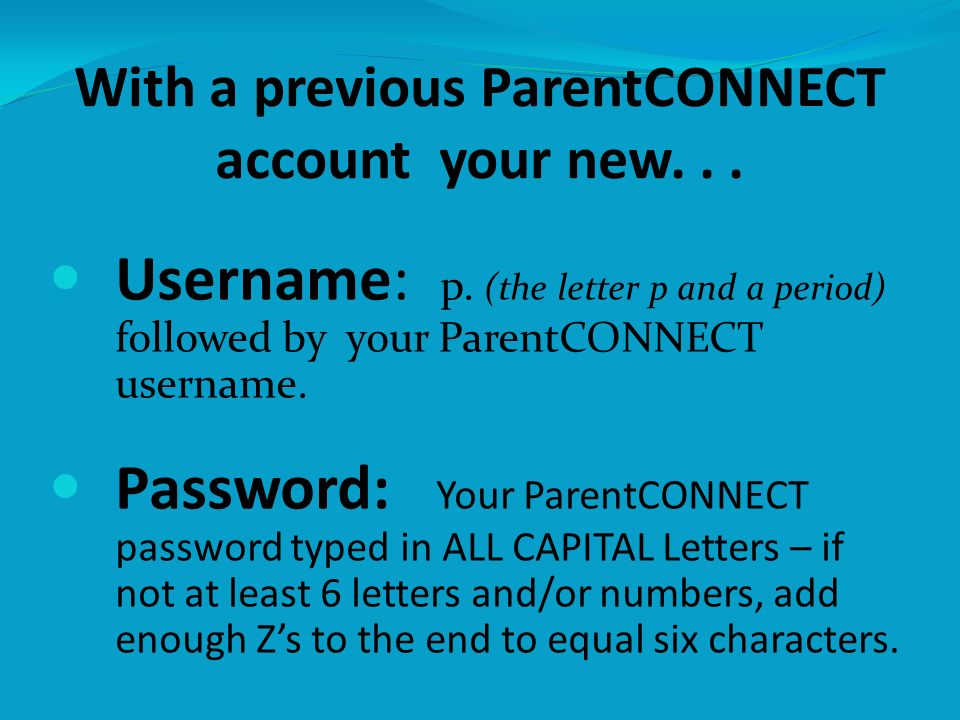 With a previous ParentCONNECT account your new... Username: p. (the letter p and a period) followed by your ParentCONNECT username. Password: Your Par