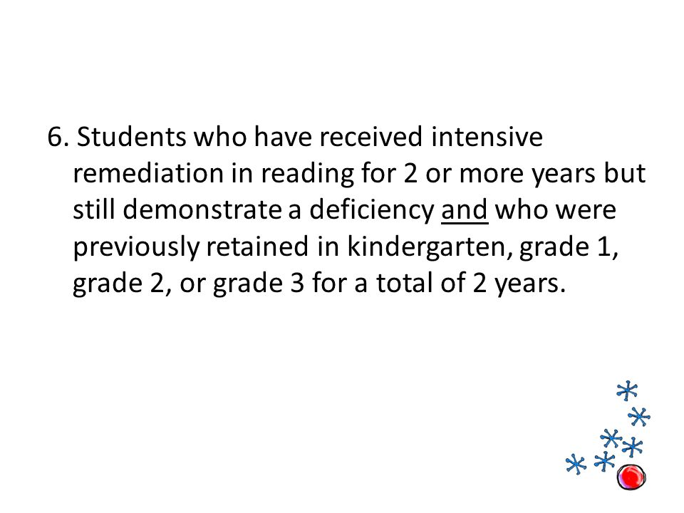 6. Students who have received intensive remediation in reading for 2 or more years but still demonstrate a deficiency and who were previously retained