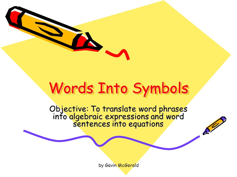 by Gavin McGerald Words Into Symbols Objective: To translate word phrases into algebraic expressions and word sentences into equations