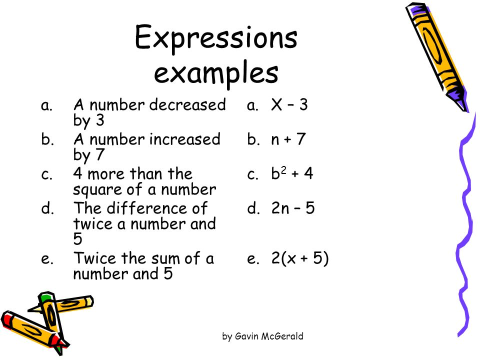 by Gavin McGerald Expressions examples a.A number decreased by 3 b.A number increased by 7 c.4 more than the square of a number d.The difference of tw