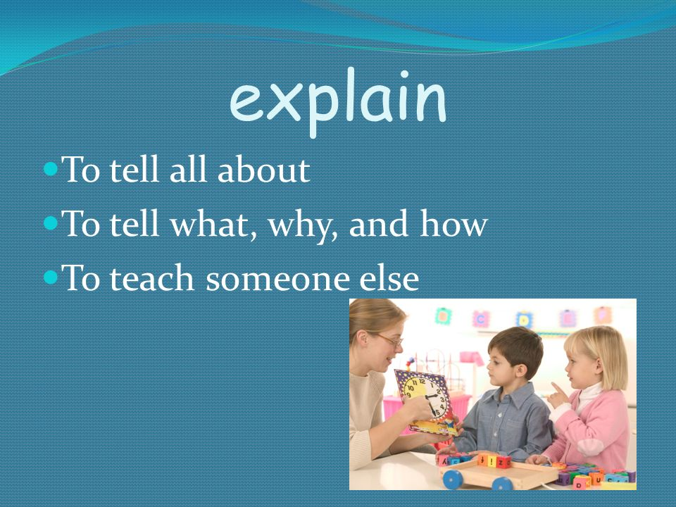explain To tell all about To tell what, why, and how To teach someone else