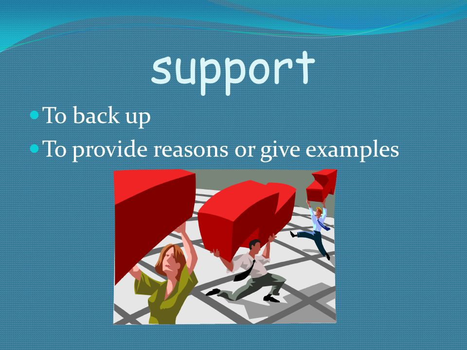 support To back up To provide reasons or give examples