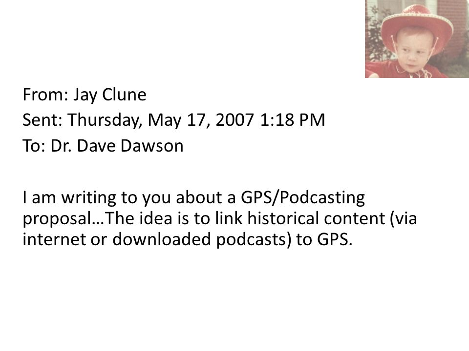 From: Jay Clune Sent: Thursday, May 17, 2007 1:18 PM To: Dr. Dave Dawson I am writing to you about a GPS/Podcasting proposal…The idea is to link histo