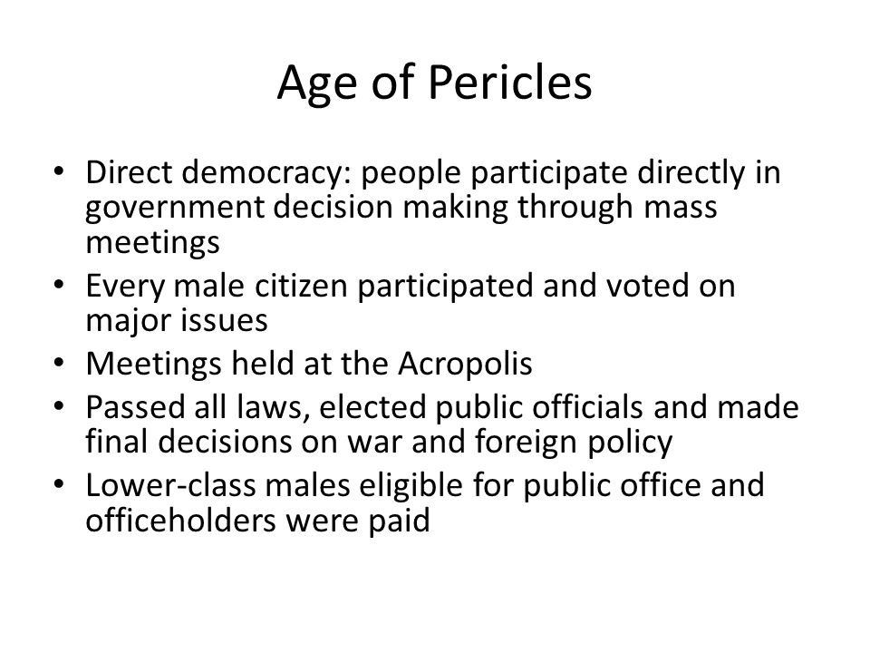 Age of Pericles Direct democracy: people participate directly in government decision making through mass meetings Every male citizen participated and
