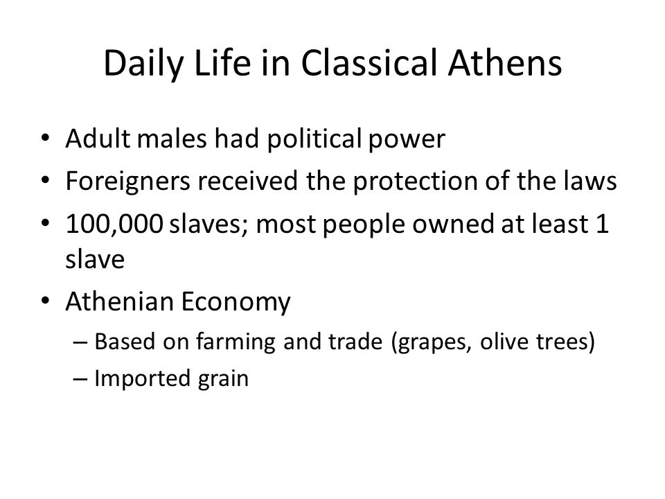 Daily Life in Classical Athens Adult males had political power Foreigners received the protection of the laws 100,000 slaves; most people owned at lea