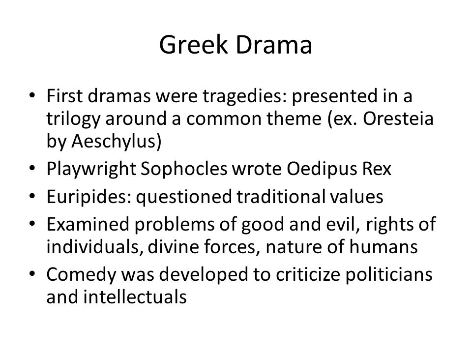Greek Drama First dramas were tragedies: presented in a trilogy around a common theme (ex. Oresteia by Aeschylus) Playwright Sophocles wrote Oedipus R