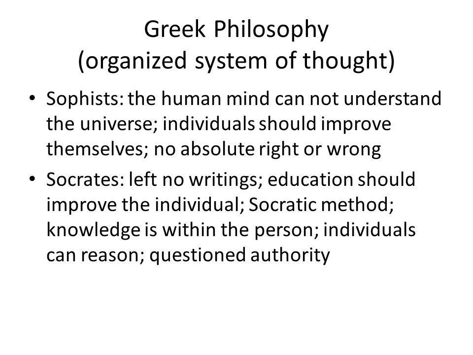 Greek Philosophy (organized system of thought) Sophists: the human mind can not understand the universe; individuals should improve themselves; no abs