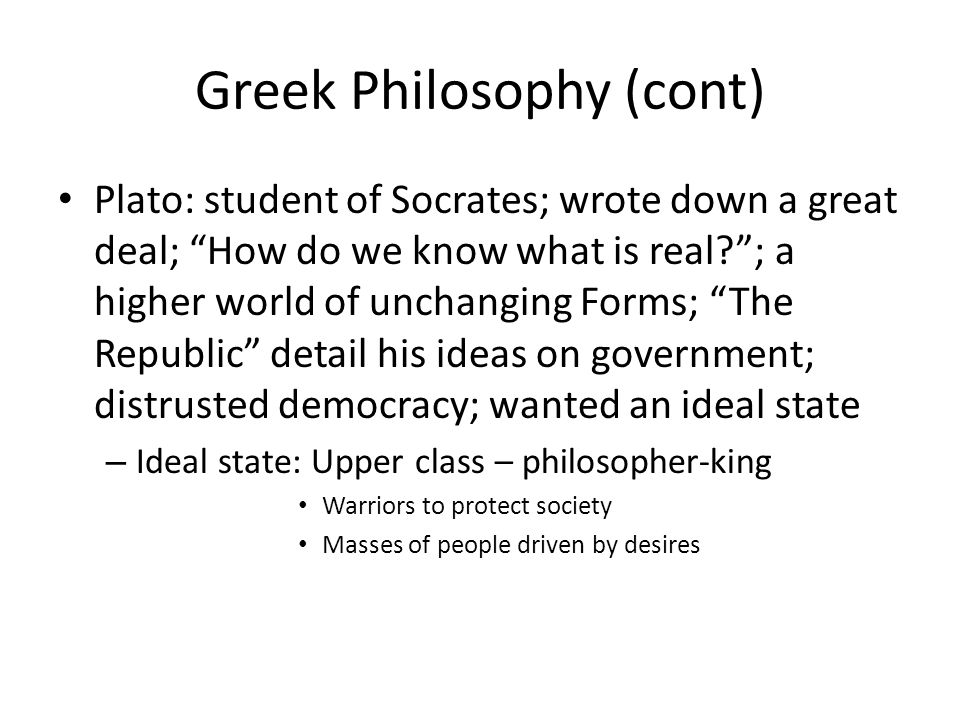 Greek Philosophy (cont) Plato: student of Socrates; wrote down a great deal; How do we know what is real?; a higher world of unchanging Forms; The Rep