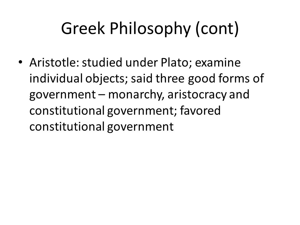 Greek Philosophy (cont) Aristotle: studied under Plato; examine individual objects; said three good forms of government – monarchy, aristocracy and co