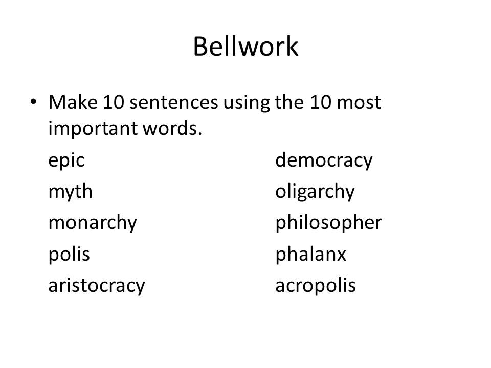 Bellwork Make 10 sentences using the 10 most important words. epicdemocracy mytholigarchy monarchyphilosopher polisphalanx aristocracyacropolis