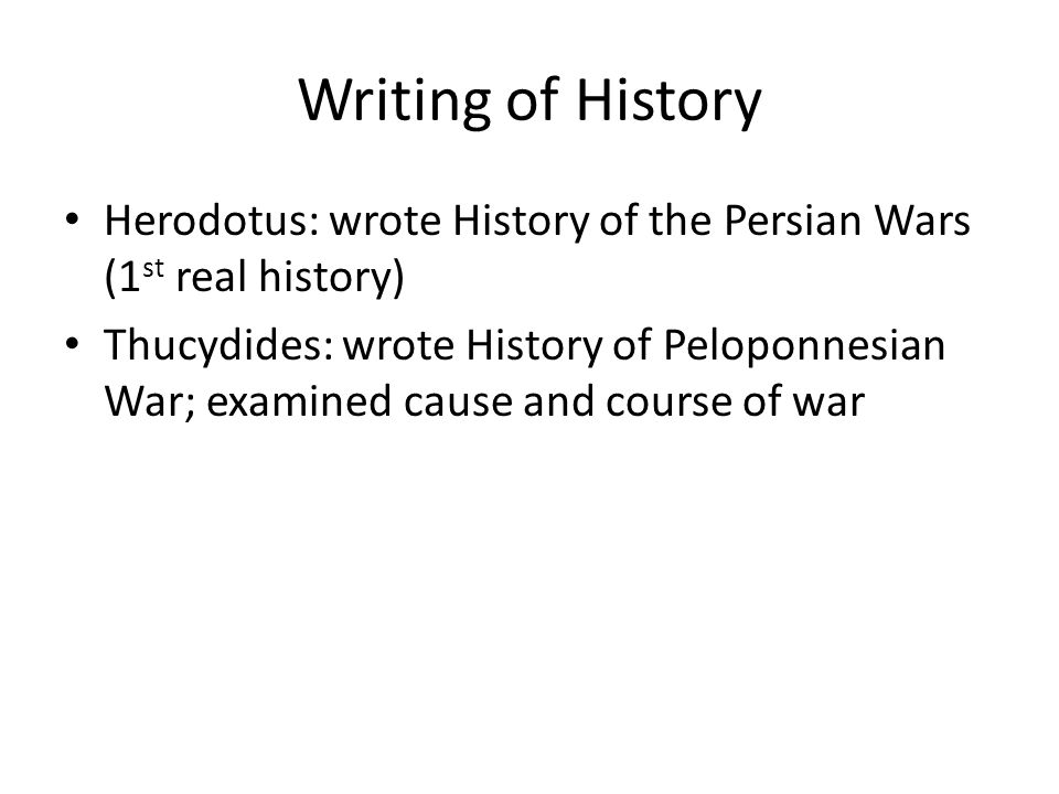 Writing of History Herodotus: wrote History of the Persian Wars (1 st real history) Thucydides: wrote History of Peloponnesian War; examined cause and