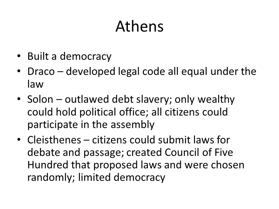 Athens Built a democracy Draco – developed legal code all equal under the law Solon – outlawed debt slavery; only wealthy could hold political office;