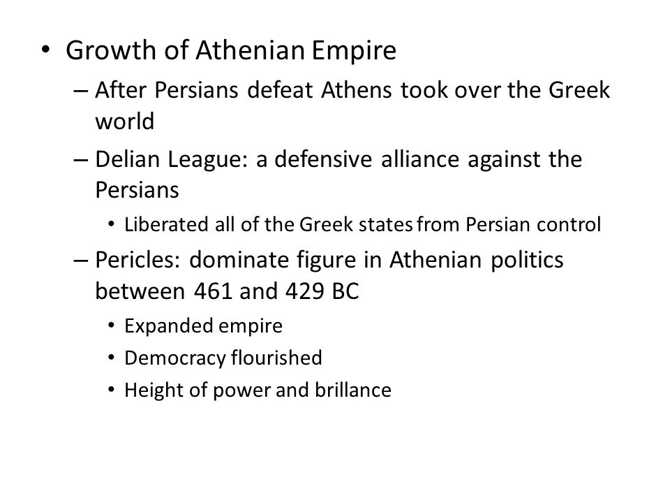 Growth of Athenian Empire – After Persians defeat Athens took over the Greek world – Delian League: a defensive alliance against the Persians Liberate