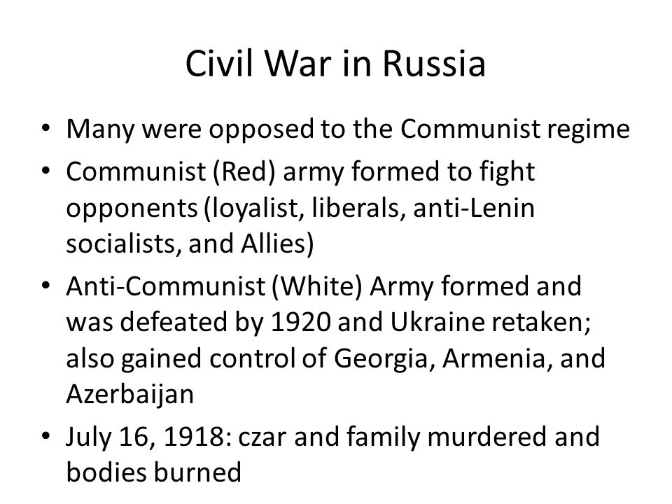 Civil War in Russia Many were opposed to the Communist regime Communist (Red) army formed to fight opponents (loyalist, liberals, anti-Lenin socialist