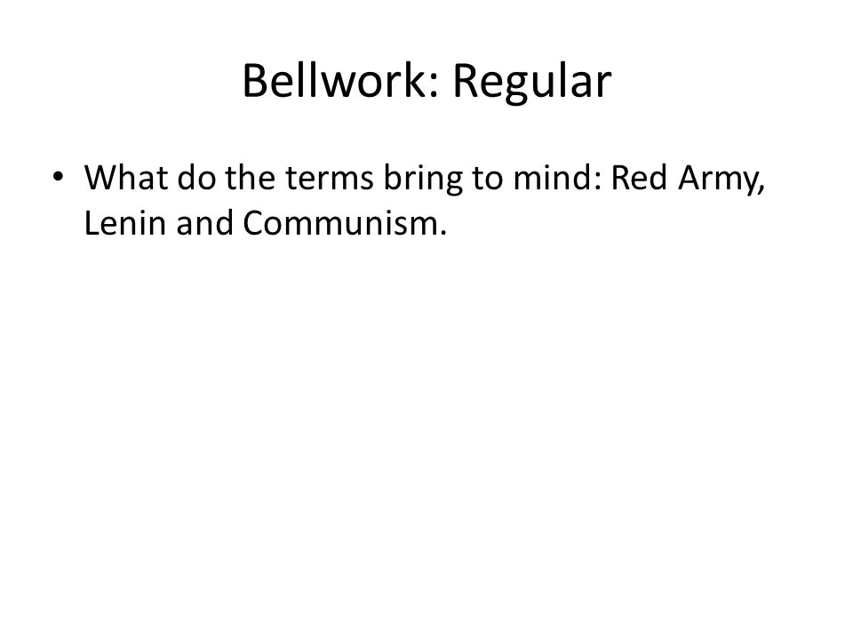 Bellwork: Regular What do the terms bring to mind: Red Army, Lenin and Communism.