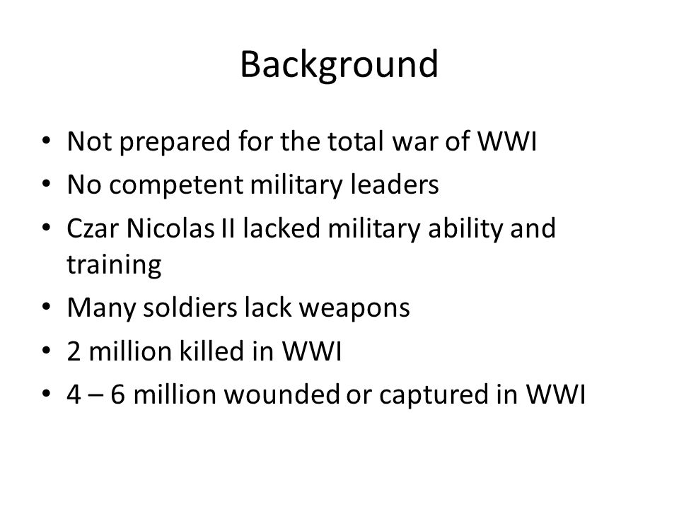 Background Not prepared for the total war of WWI No competent military leaders Czar Nicolas II lacked military ability and training Many soldiers lack