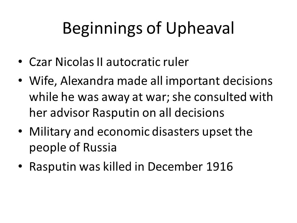Beginnings of Upheaval Czar Nicolas II autocratic ruler Wife, Alexandra made all important decisions while he was away at war; she consulted with her advisor Rasputin on all decisions Military and economic disasters upset the people of Russia Rasputin was killed in December 1916
