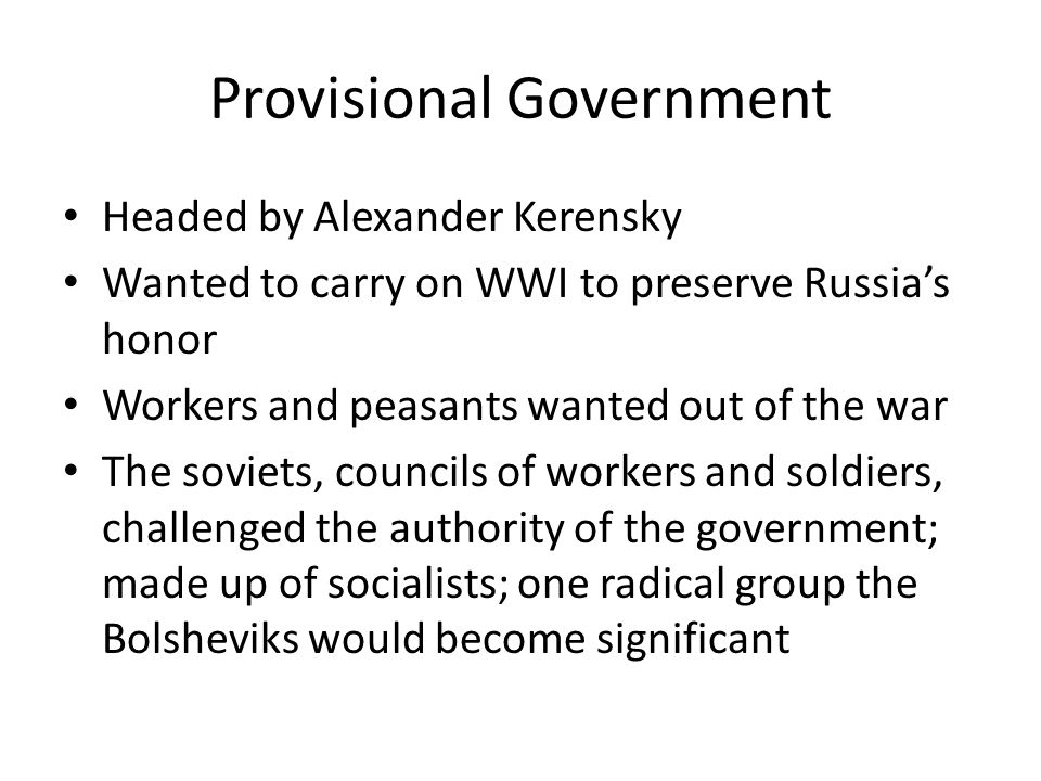 Provisional Government Headed by Alexander Kerensky Wanted to carry on WWI to preserve Russias honor Workers and peasants wanted out of the war The soviets, councils of workers and soldiers, challenged the authority of the government; made up of socialists; one radical group the Bolsheviks would become significant