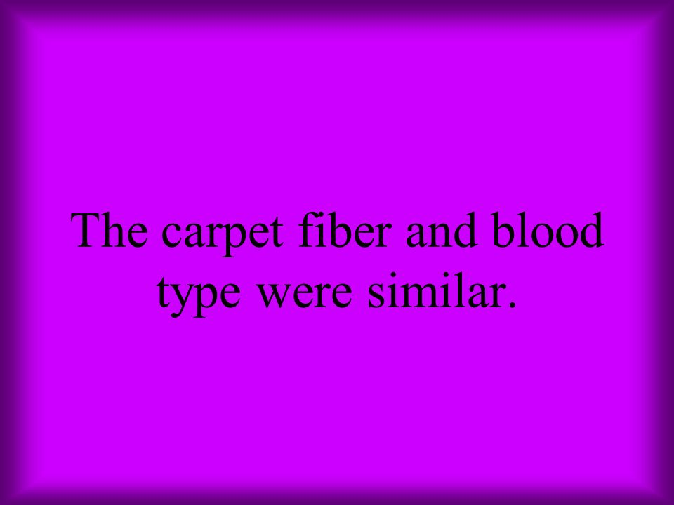 The carpet fiber and blood type were similar.