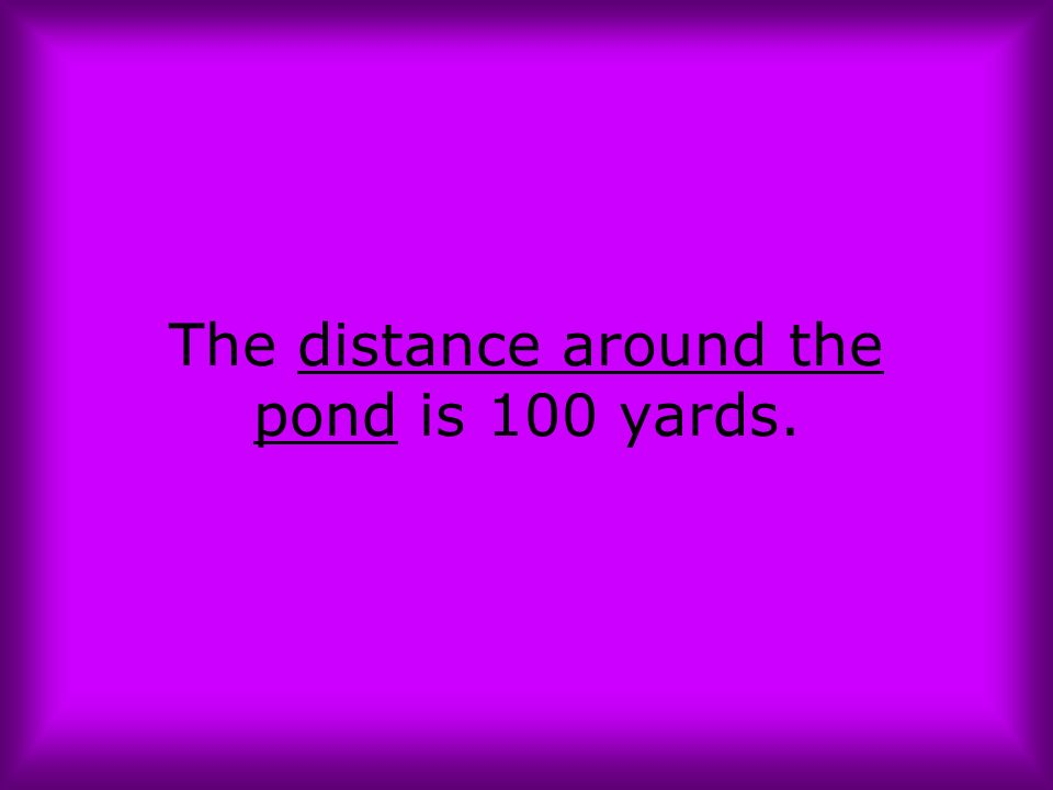 The distance around the pond is 100 yards.